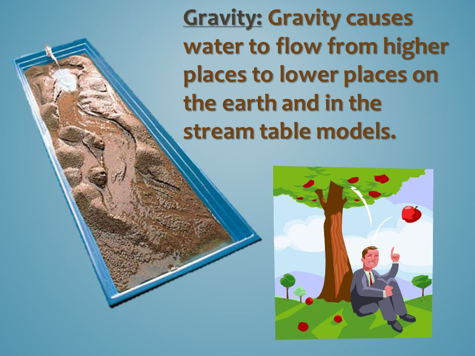 Gravity: Gravity causes water to flow from higher places to lower places on the earth and in the stream table models.