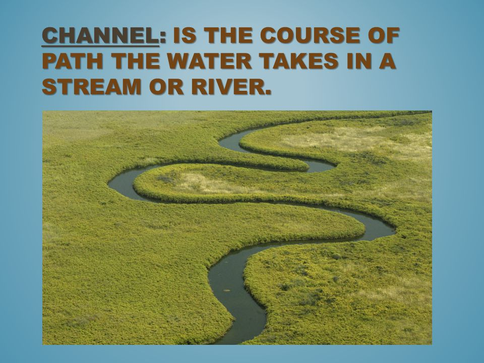 Channel: is the course of path the water takes in a stream or river.