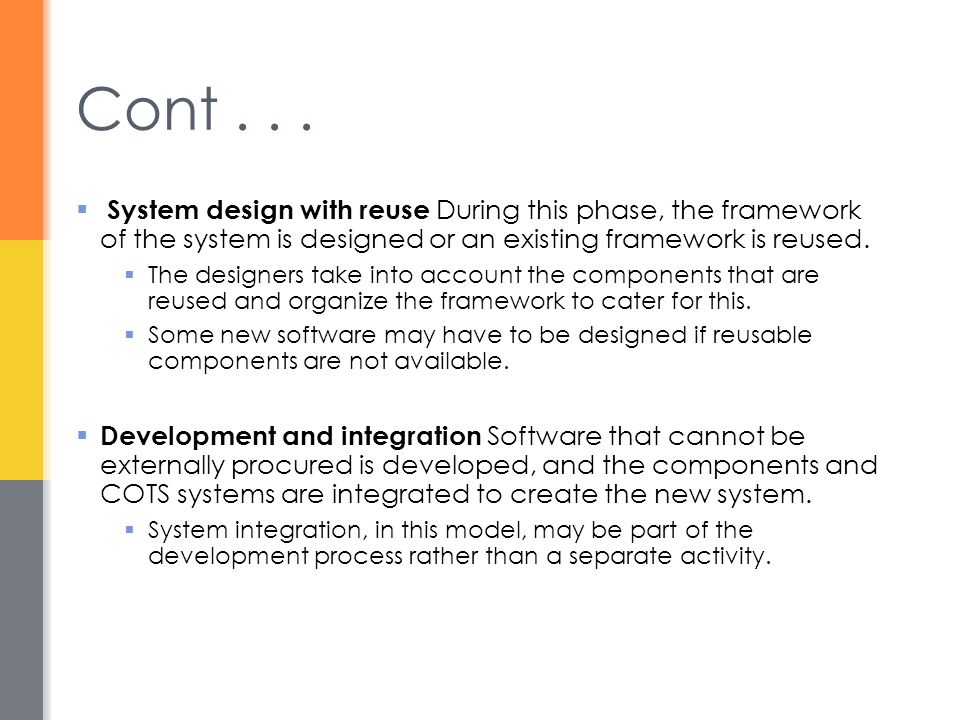 Cont . . . System design with reuse During this phase, the framework of the system is designed or an existing framework is reused.
