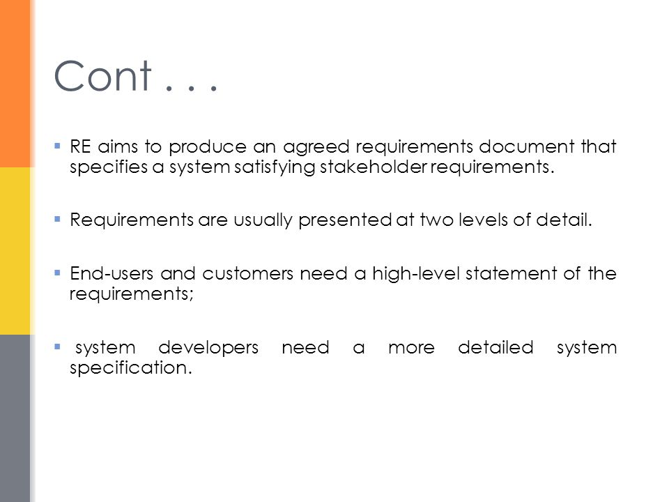 Cont . . . RE aims to produce an agreed requirements document that specifies a system satisfying stakeholder requirements.