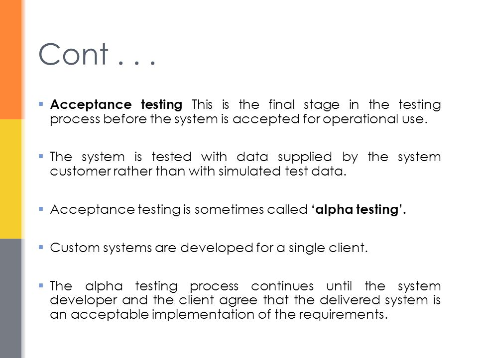 Cont . . . Acceptance testing This is the final stage in the testing process before the system is accepted for operational use.