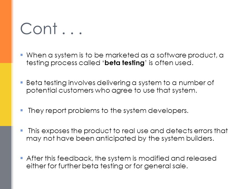 Cont . . . When a system is to be marketed as a software product, a testing process called 'beta testing' is often used.