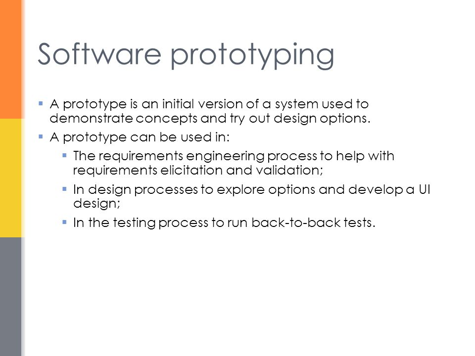 Software prototyping A prototype is an initial version of a system used to demonstrate concepts and try out design options.