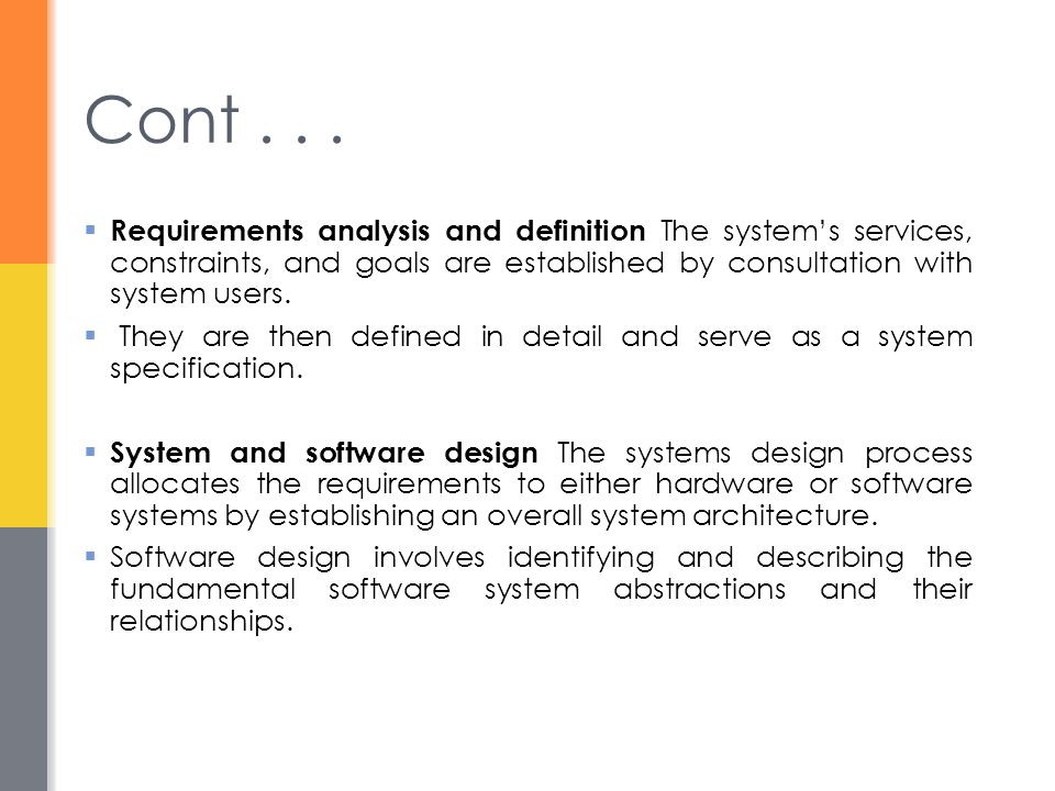 Cont . . . Requirements analysis and definition The system's services, constraints, and goals are established by consultation with system users.
