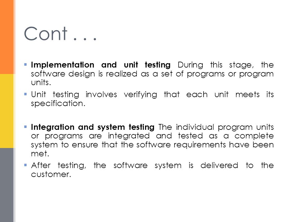 Cont . . . Implementation and unit testing During this stage, the software design is realized as a set of programs or program units.