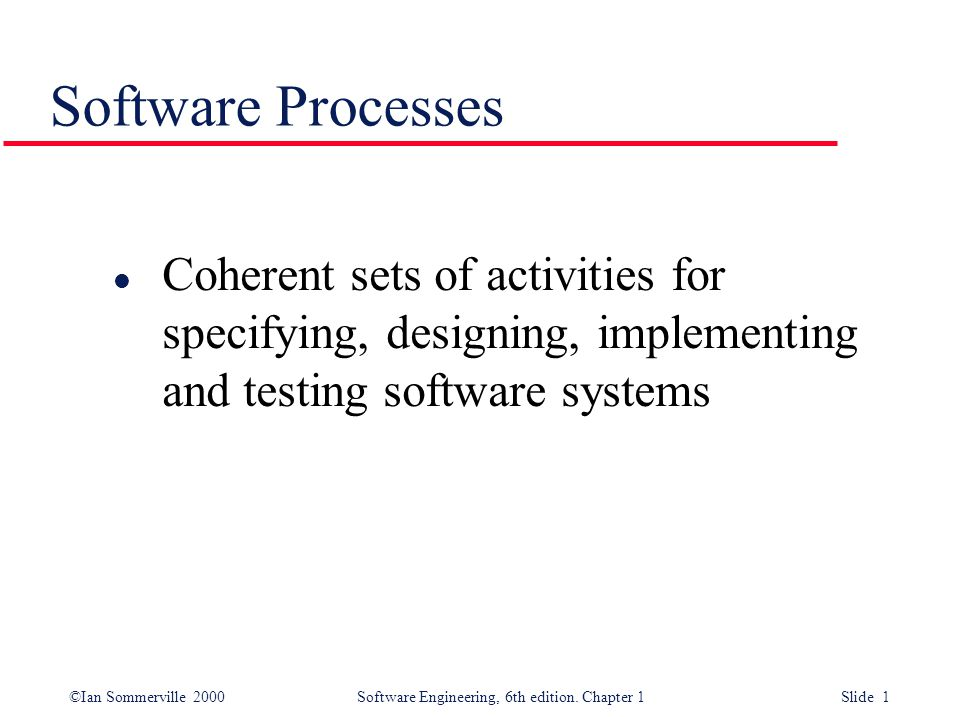 Software Processes Coherent sets of activities for specifying, designing, implementing and testing software systems.