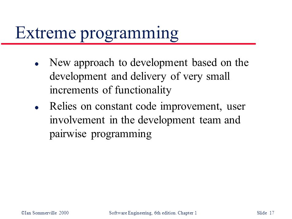 Extreme programming New approach to development based on the development and delivery of very small increments of functionality.