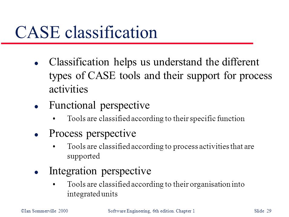 CASE classification Classification helps us understand the different types of CASE tools and their support for process activities.