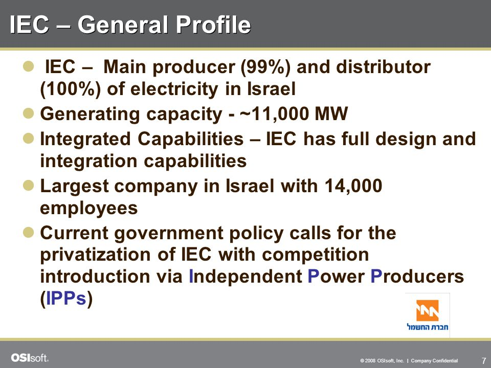IEC – General Profile IEC – Main producer (99%) and distributor (100%) of electricity in Israel. Generating capacity - ~11,000 MW.