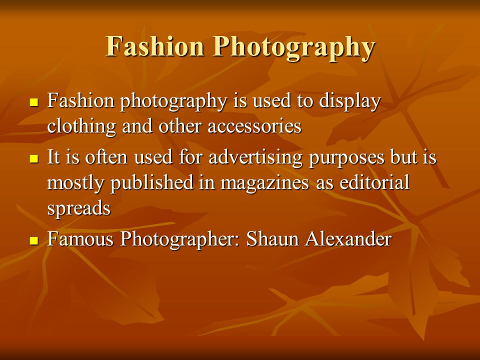 Fashion Photography Fashion photography is used to display clothing and other accessories.