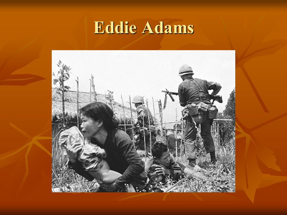 Eddie Adams Adams was a photojournalist during the Vietnam War.