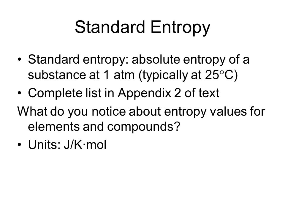 Standard Entropy Standard entropy: absolute entropy of a substance at 1 atm (typically at 25C) Complete list in Appendix 2 of text.