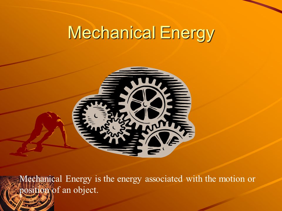 Mechanical Energy Mechanical Energy is the energy associated with the motion or position of an object.
