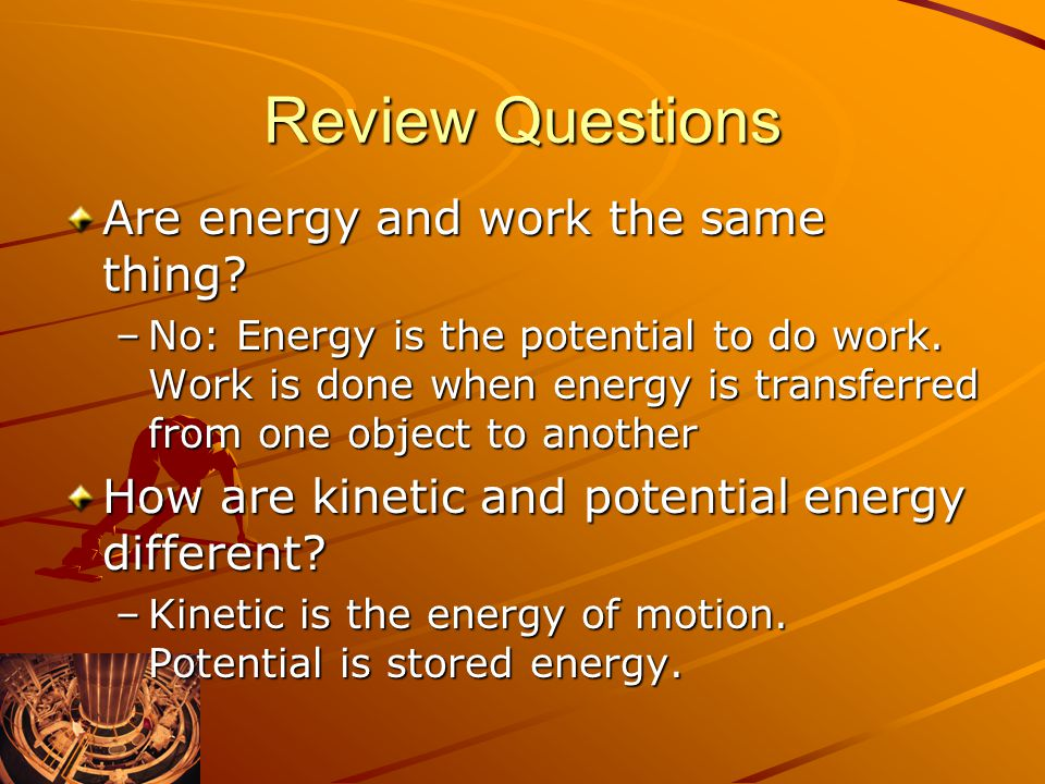 Review Questions Are energy and work the same thing