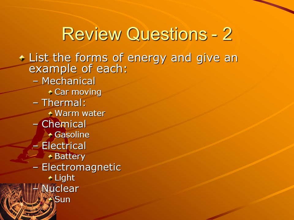 Review Questions - 2 List the forms of energy and give an example of each: Mechanical. Car moving.