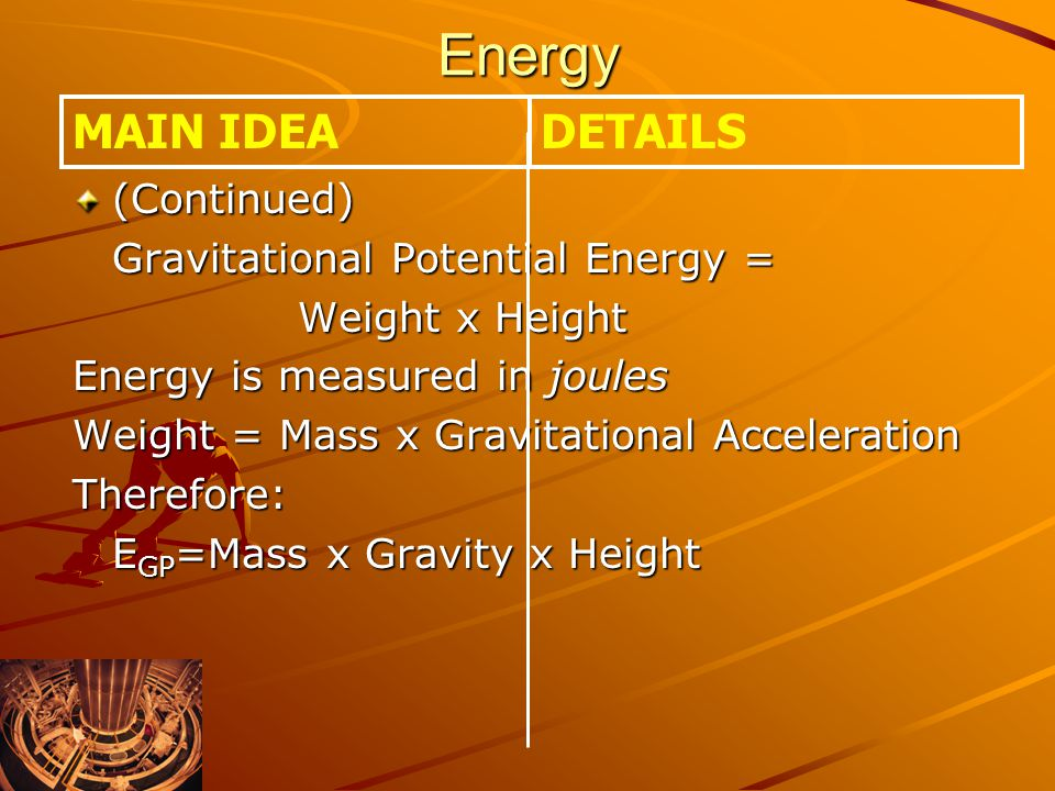 Energy MAIN IDEA DETAILS (Continued) Gravitational Potential Energy =