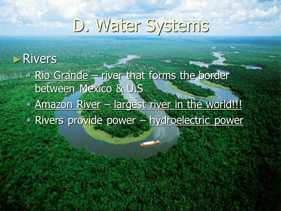 D. Water Systems Rivers. Rio Grande – river that forms the border between Mexico & U.S. Amazon River – largest river in the world!!!