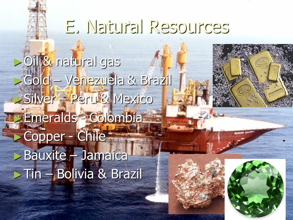 E. Natural Resources Oil & natural gas Gold – Venezuela & Brazil