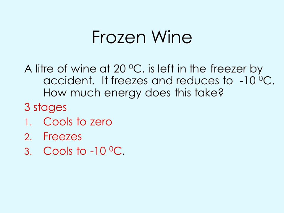 Frozen Wine A litre of wine at 20 0C. is left in the freezer by accident. It freezes and reduces to -10 0C. How much energy does this take