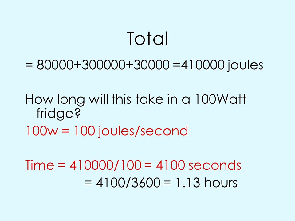 Total = 80000+300000+30000 =410000 joules. How long will this take in a 100Watt fridge 100w = 100 joules/second.