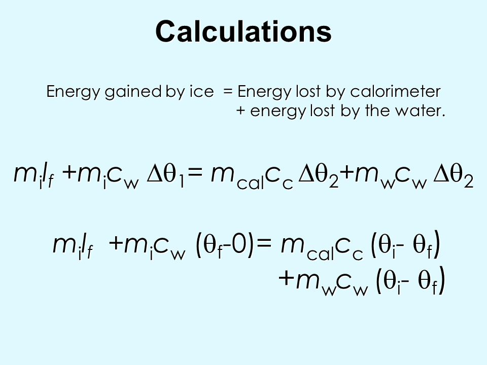 Calculations Energy gained by ice = Energy lost by calorimeter