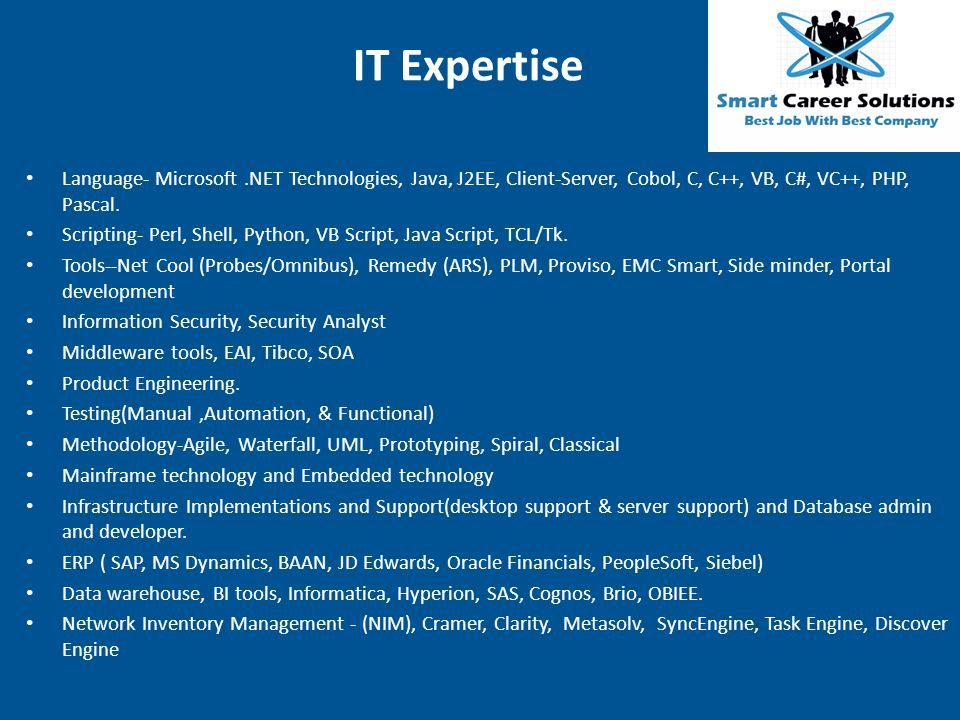 IT Expertise Language- Microsoft .NET Technologies, Java, J2EE, Client-Server, Cobol, C, C++, VB, C#, VC++, PHP, Pascal.