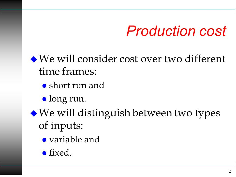 Production cost We will consider cost over two different time frames: