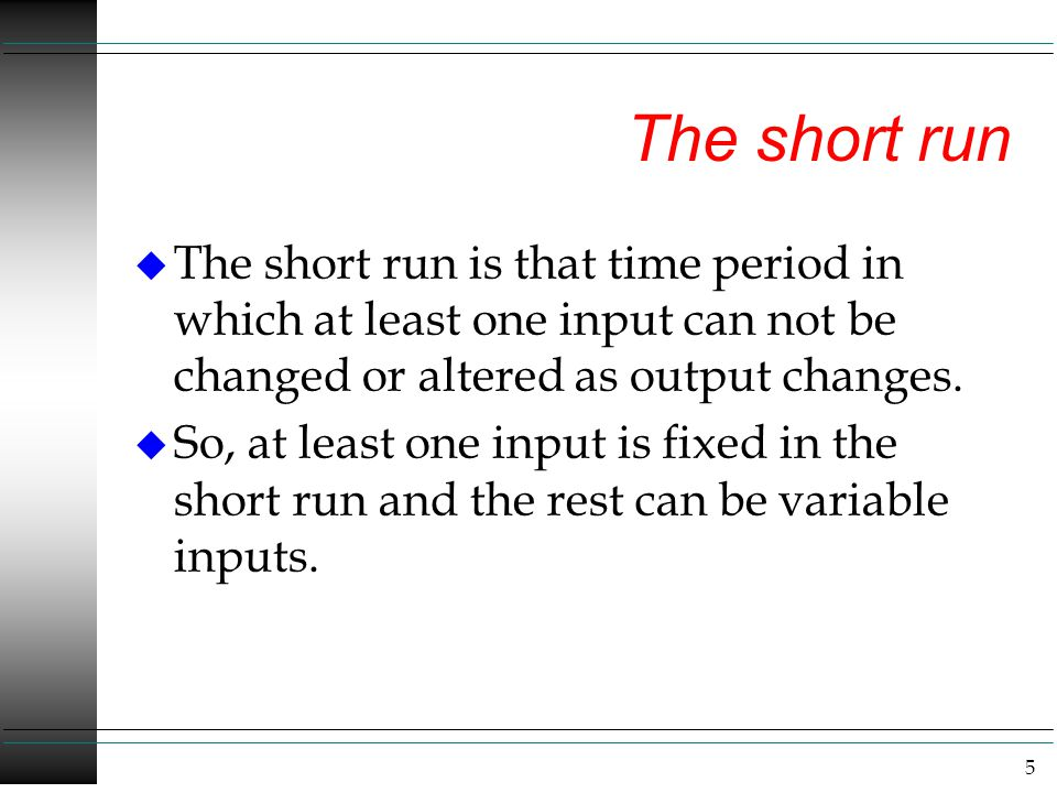 The short run The short run is that time period in which at least one input can not be changed or altered as output changes.