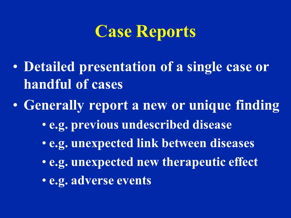 Case Reports Detailed presentation of a single case or handful of cases. Generally report a new or unique finding.