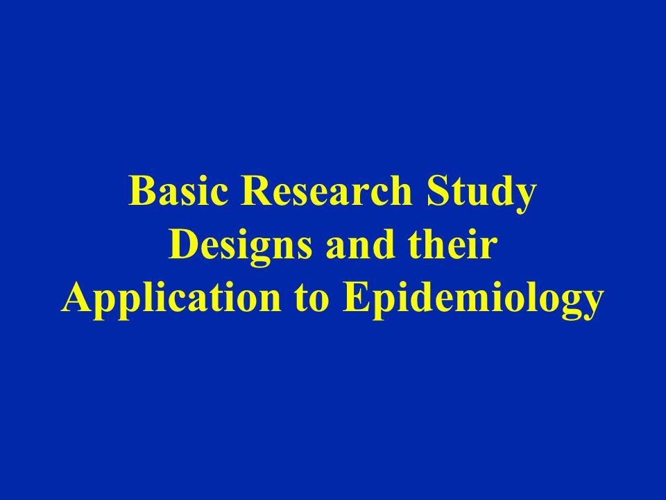 Basic Research Study Designs and their Application to Epidemiology