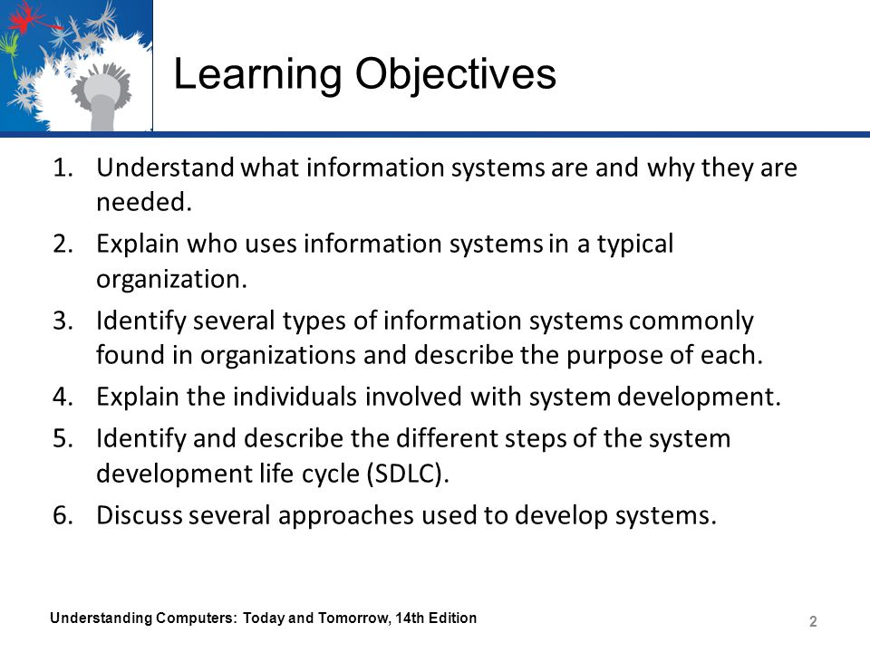 Learning Objectives Understand what information systems are and why they are needed. Explain who uses information systems in a typical organization.