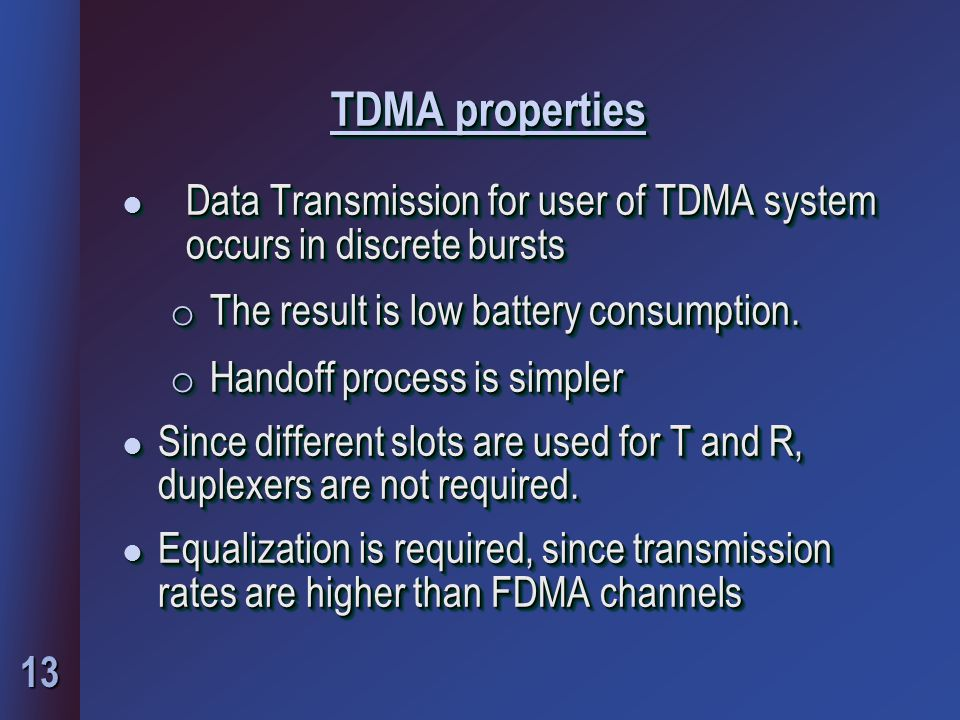 TDMA properties Data Transmission for user of TDMA system occurs in discrete bursts. The result is low battery consumption.