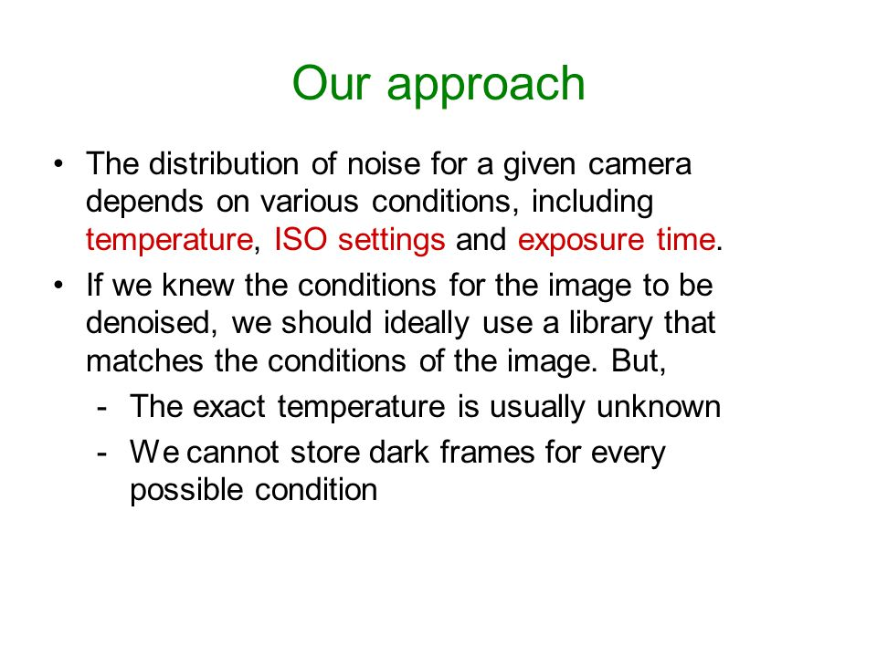 Our approach The distribution of noise for a given camera depends on various conditions, including temperature, ISO settings and exposure time.