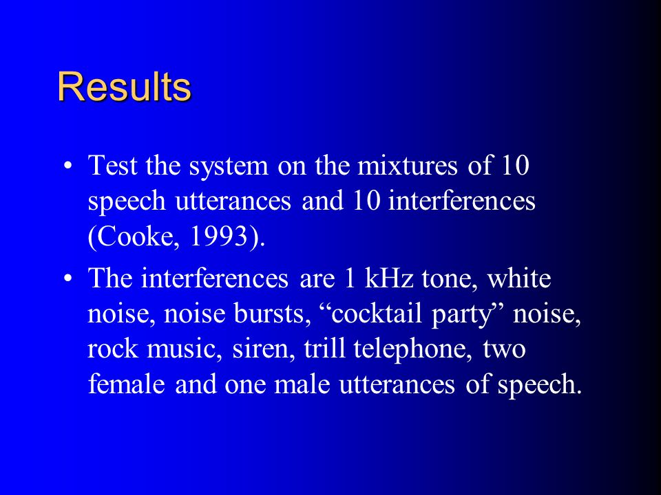 Results Test the system on the mixtures of 10 speech utterances and 10 interferences (Cooke, 1993).