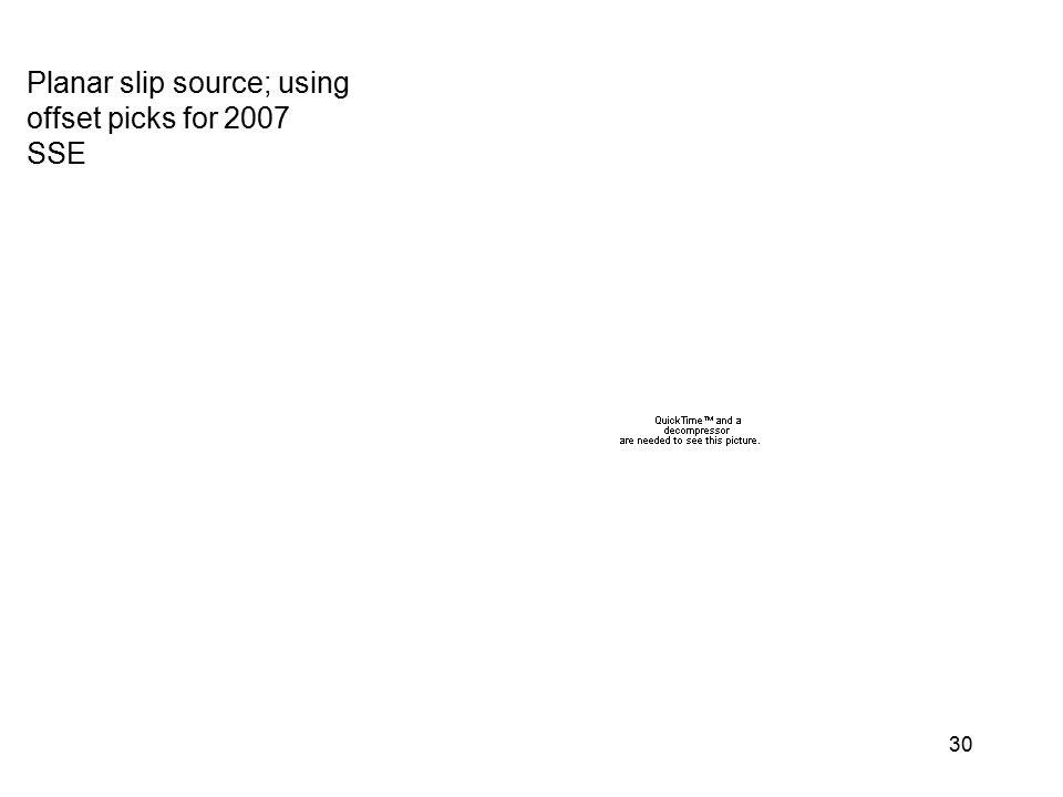 Planar slip source; using offset picks for 2007 SSE