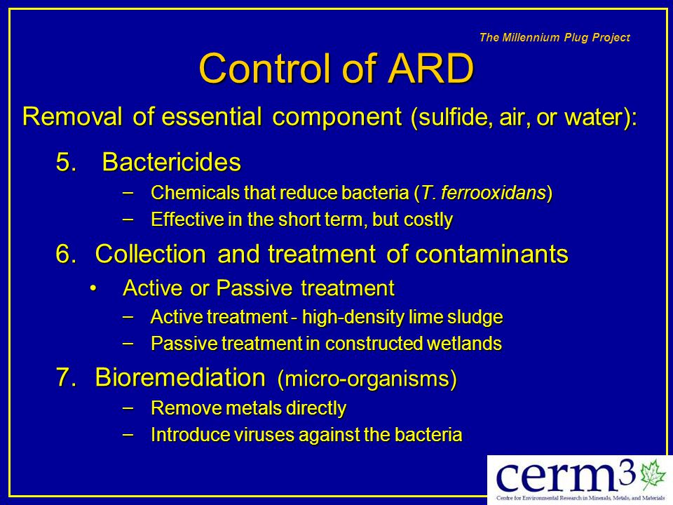 Control of ARD Removal of essential component (sulfide, air, or water): Bactericides. Chemicals that reduce bacteria (T. ferrooxidans)