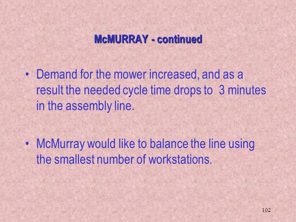 McMURRAY - continued Demand for the mower increased, and as a result the needed cycle time drops to 3 minutes in the assembly line.