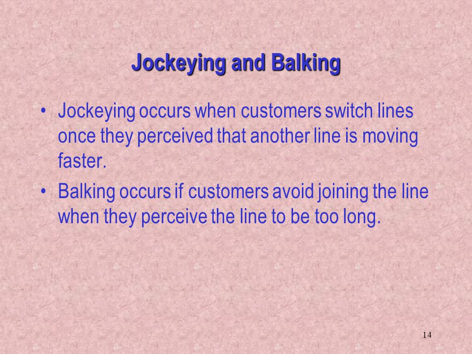 Jockeying and Balking Jockeying occurs when customers switch lines once they perceived that another line is moving faster.