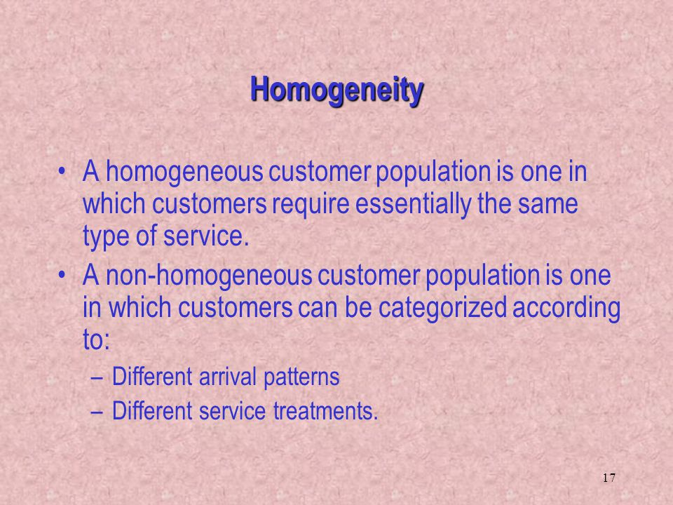 Homogeneity A homogeneous customer population is one in which customers require essentially the same type of service.