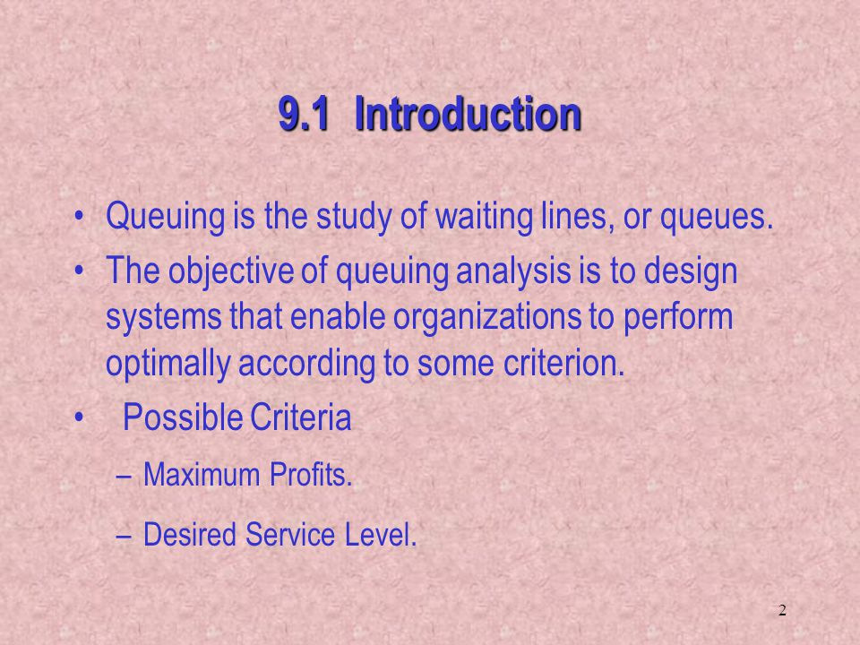 9.1 Introduction Queuing is the study of waiting lines, or queues.