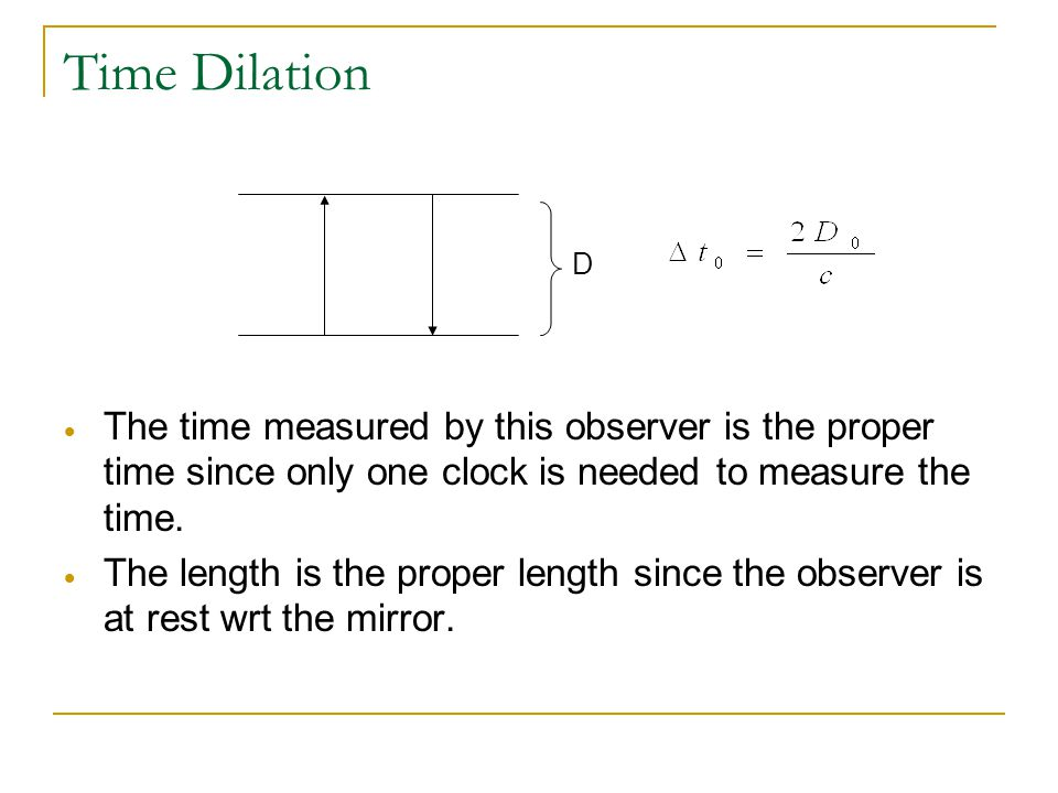 Time Dilation D. The time measured by this observer is the proper time since only one clock is needed to measure the time.