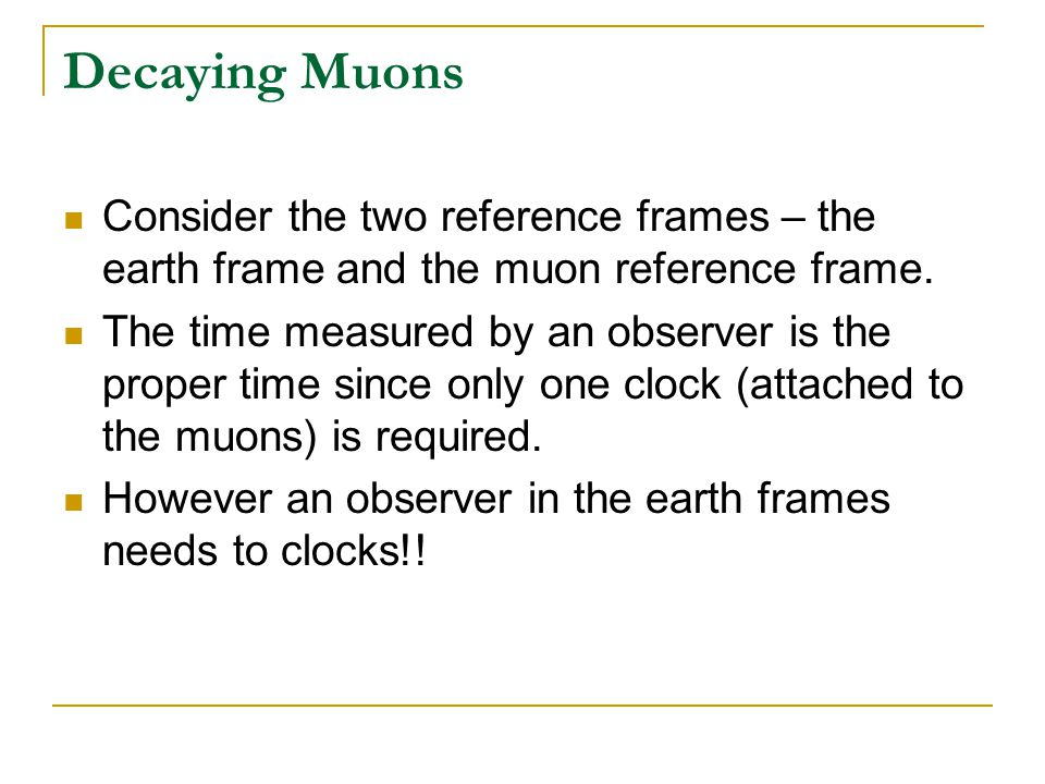 Decaying Muons Consider the two reference frames – the earth frame and the muon reference frame.