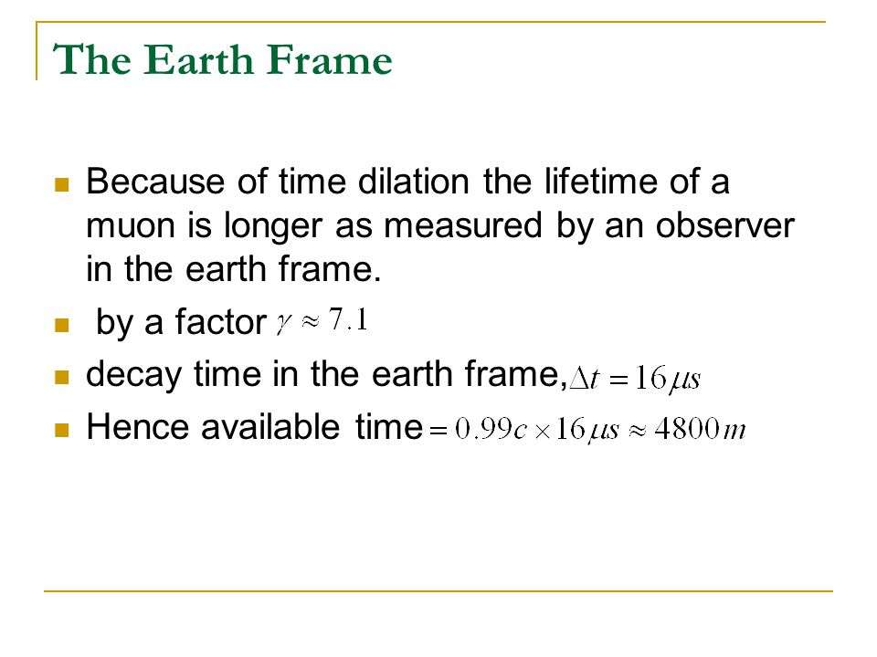 The Earth Frame Because of time dilation the lifetime of a muon is longer as measured by an observer in the earth frame.