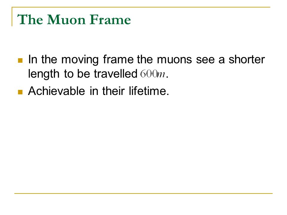 The Muon Frame In the moving frame the muons see a shorter length to be travelled .