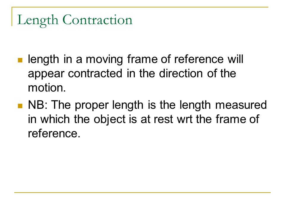 Length Contraction length in a moving frame of reference will appear contracted in the direction of the motion.