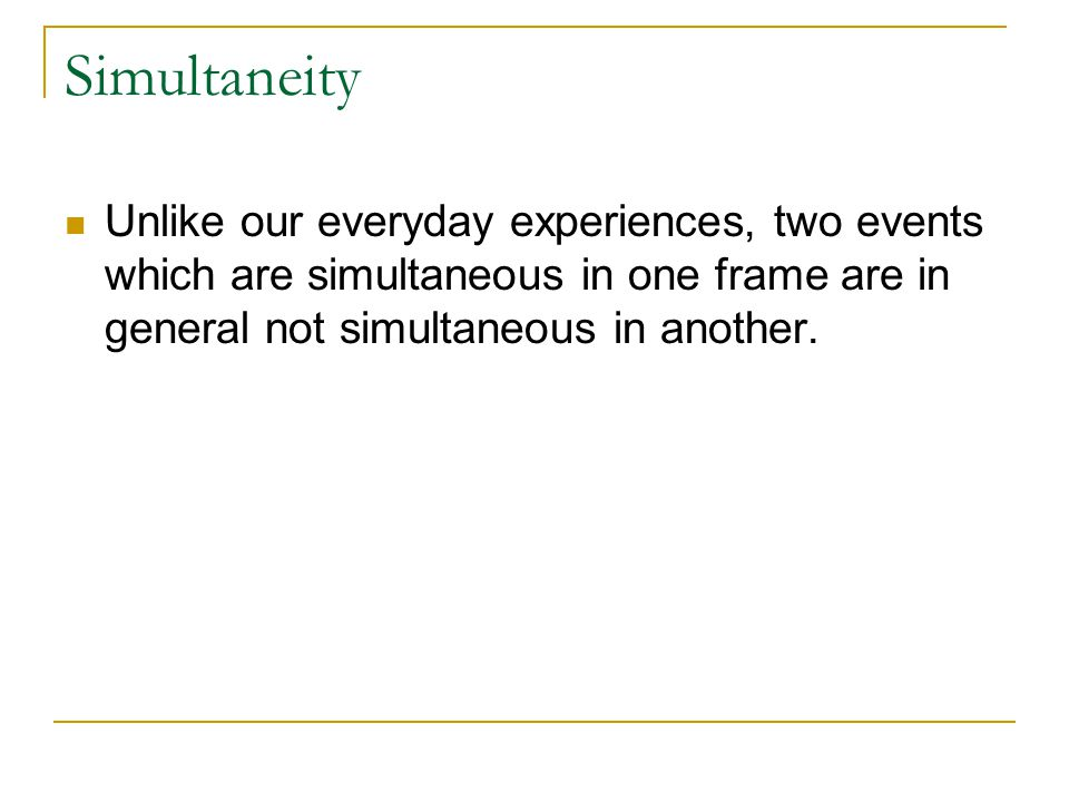 Simultaneity Unlike our everyday experiences, two events which are simultaneous in one frame are in general not simultaneous in another.