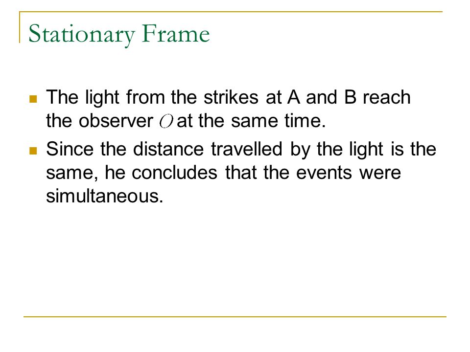 Stationary Frame The light from the strikes at A and B reach the observer at the same time.
