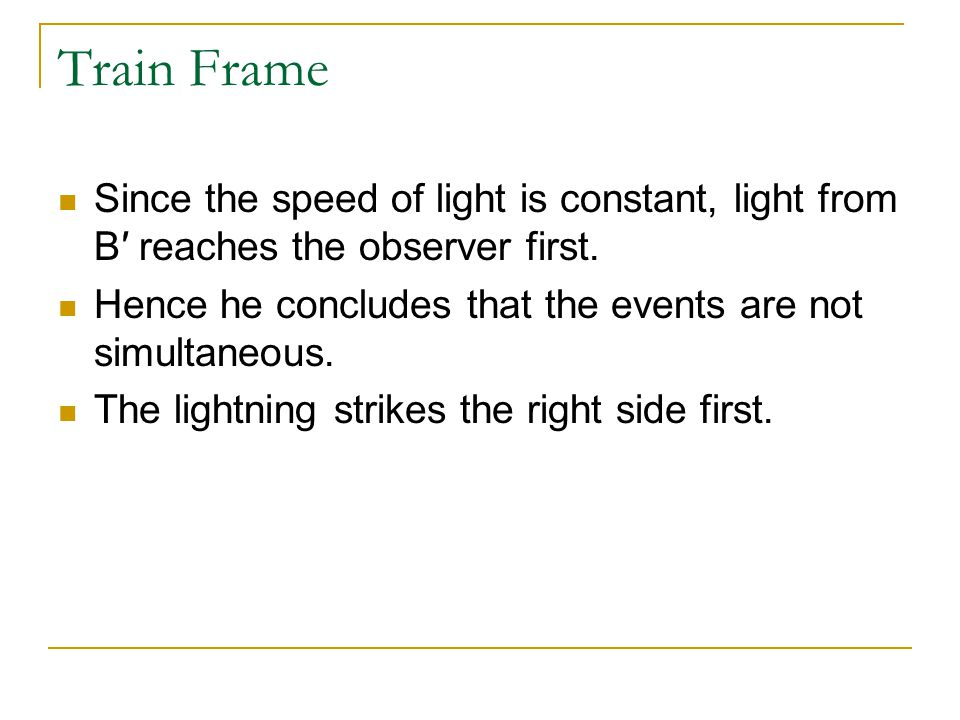 Train Frame Since the speed of light is constant, light from B′ reaches the observer first. Hence he concludes that the events are not simultaneous.