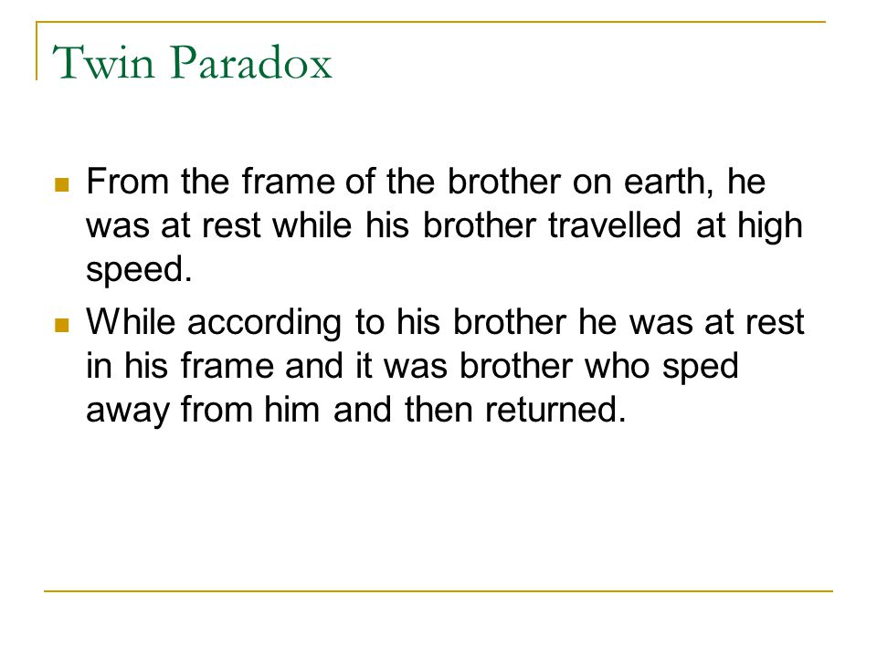 Twin Paradox From the frame of the brother on earth, he was at rest while his brother travelled at high speed.