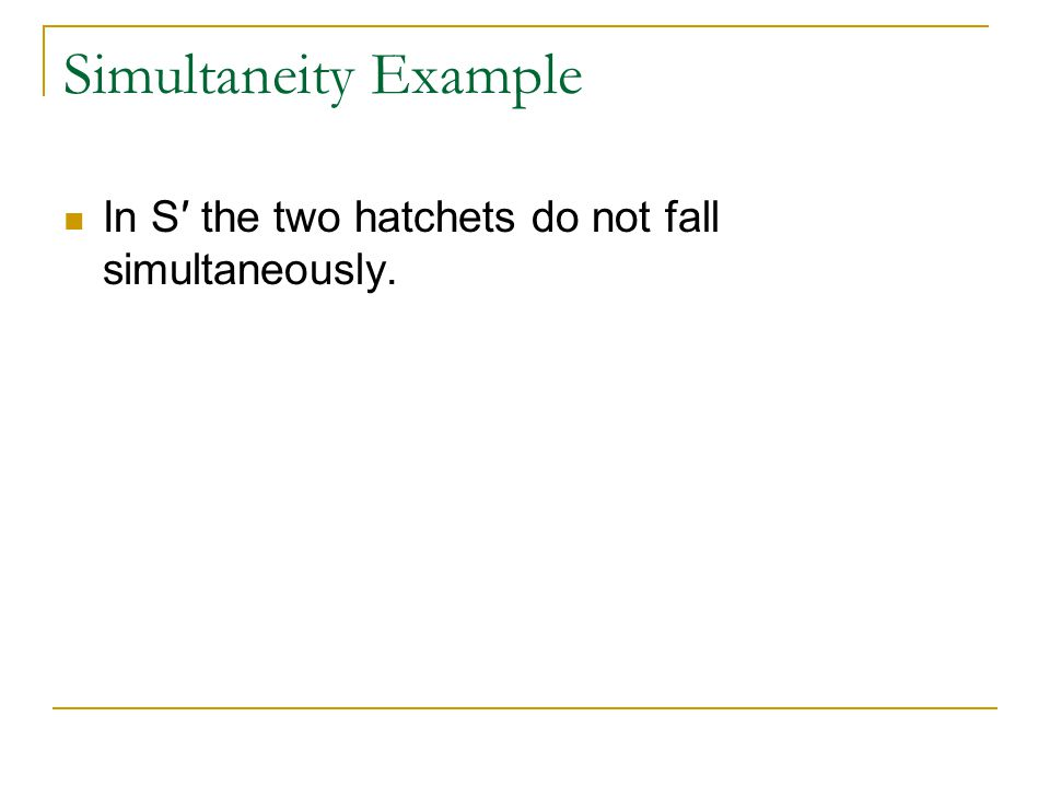 Simultaneity Example In S′ the two hatchets do not fall simultaneously.